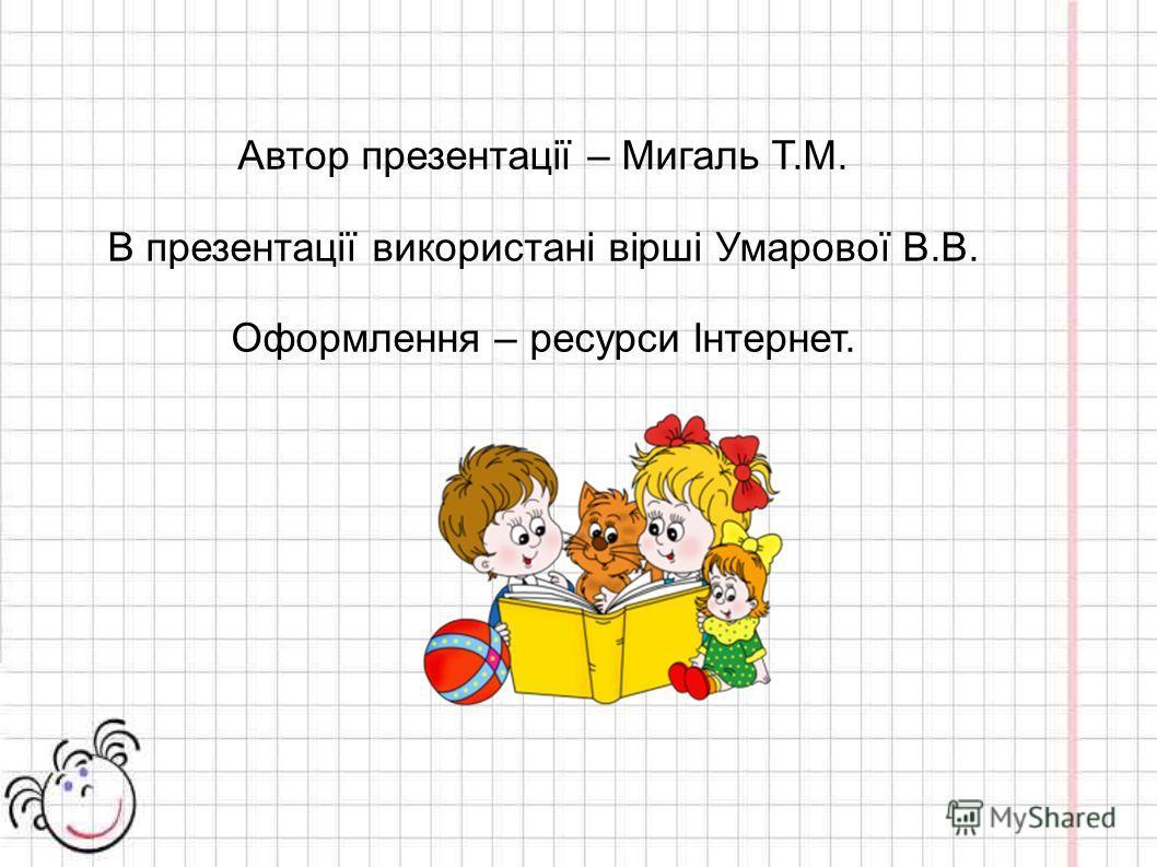 Автор презентації – Мигаль Т.М. В презентації використані вірші Умарової В.В. Оформлення – ресурси Інтернет.