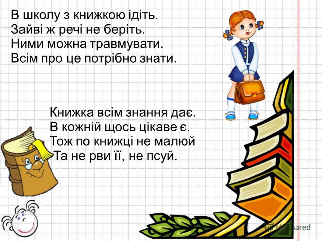 В школу з книжкою ідіть. Зайві ж речі не беріть. Ними можна травмувати. Всім про це потрібно знати. Книжка всім знання дає. В кожній щось цікаве є. Тож по книжці не малюй Та не рви її, не псуй.
