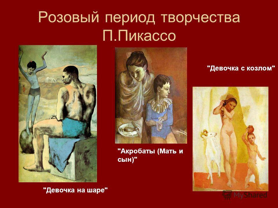 Розовый период творчества П.Пикассо Девочка на шаре Акробаты (Мать и сын) Девочка с козлом