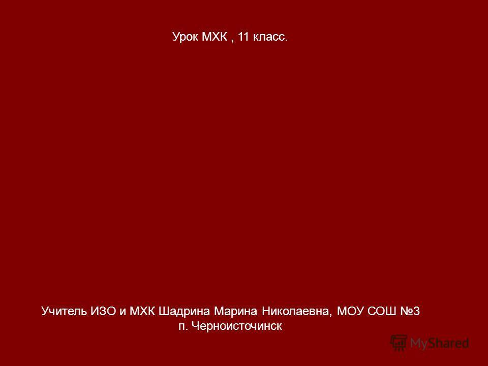 Учитель ИЗО и МХК Шадрина Марина Николаевна, МОУ СОШ 3 п. Черноисточинск Урок МХК, 11 класс.