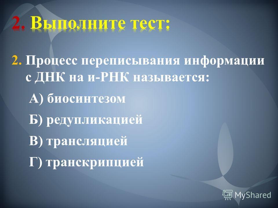 2. Процесс переписывания информации с ДНК на и-РНК называется: А) биосинтезом Б) редупликацией В) трансляцией Г) транскрипцией