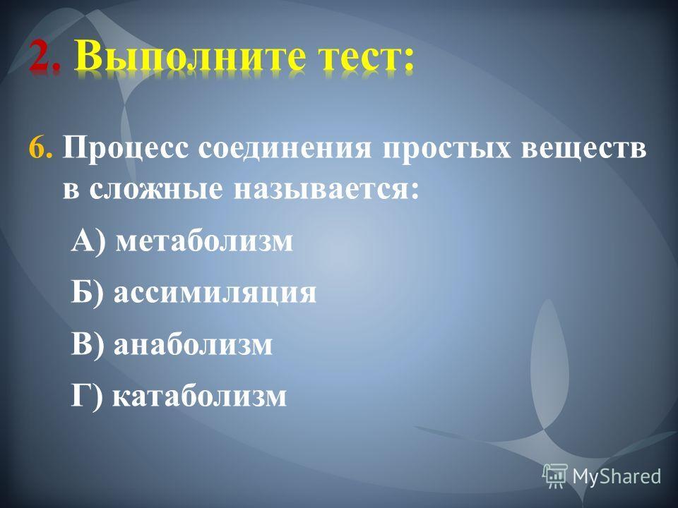 6. Процесс соединения простых веществ в сложные называется: А) метаболизм Б) ассимиляция В) анаболизм Г) катаболизм