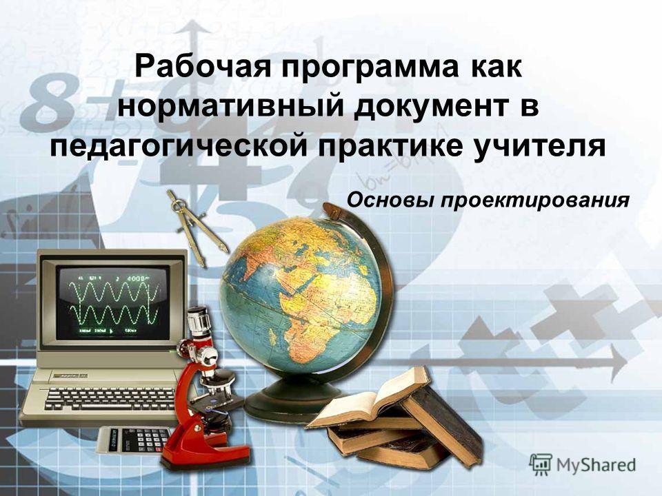 Рабочая программа как нормативный документ в педагогической практике учителя Основы проектирования