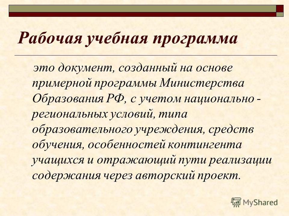 Рабочая учебная программа это документ, созданный на основе примерной программы Министерства Образования РФ, с учетом национально - региональных условий, типа образовательного учреждения, средств обучения, особенностей контингента учащихся и отражающ