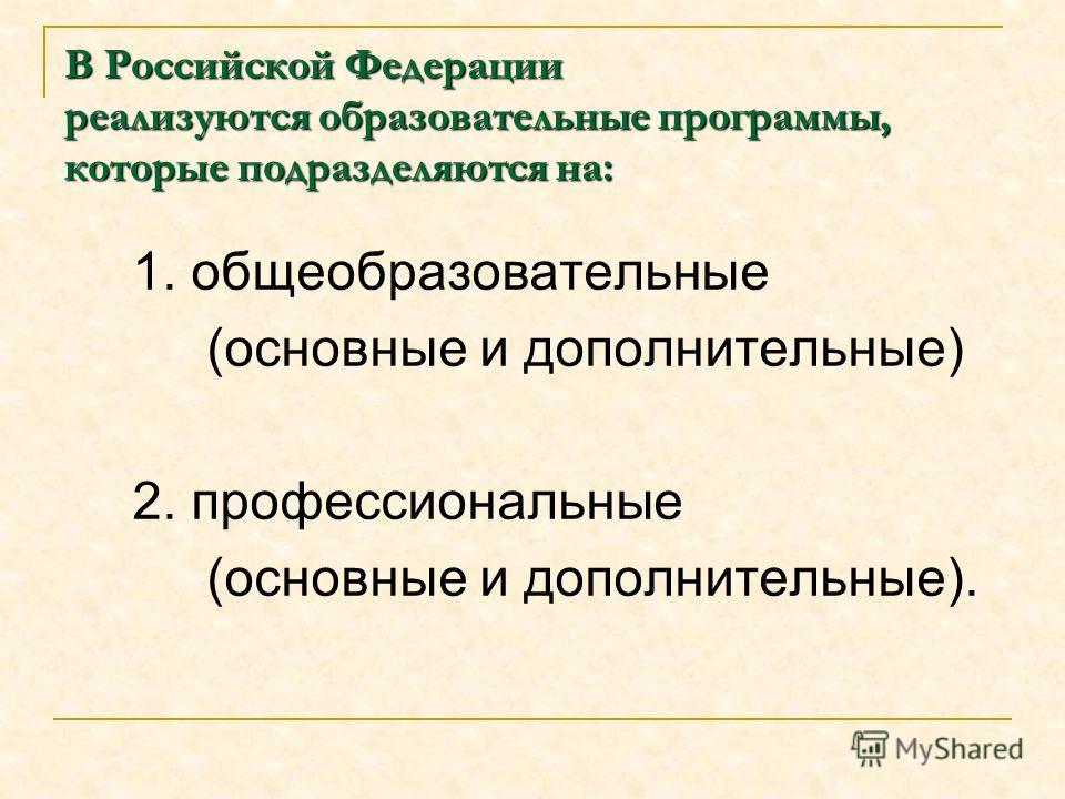 В Российской Федерации реализуются образовательные программы, которые подразделяются на: 1. общеобразовательные (основные и дополнительные) 2. профессиональные (основные и дополнительные).