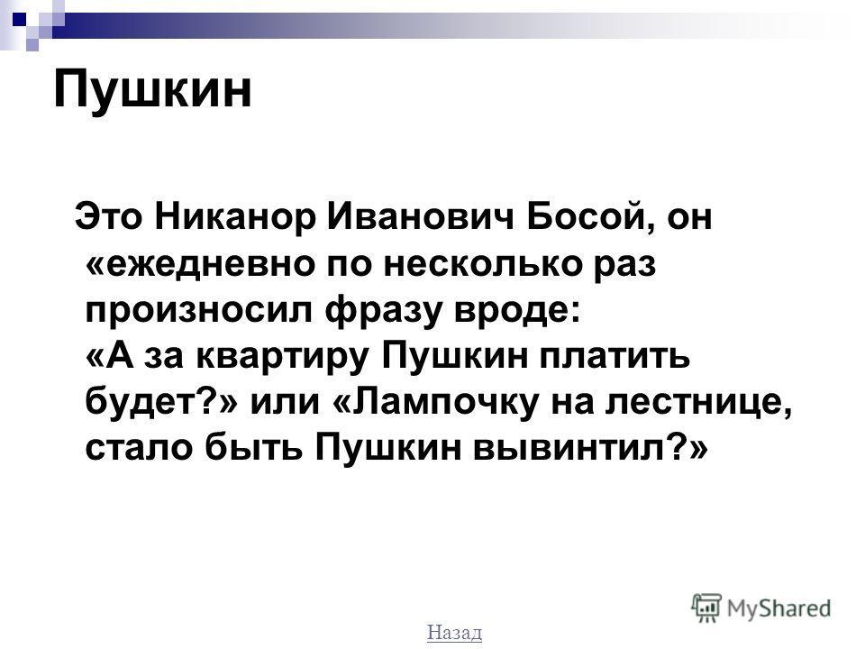 Пушкин Это Никанор Иванович Босой, он «ежедневно по несколько раз произносил фразу вроде: «А за квартиру Пушкин платить будет?» или «Лампочку на лестнице, стало быть Пушкин вывинтил?» Назад