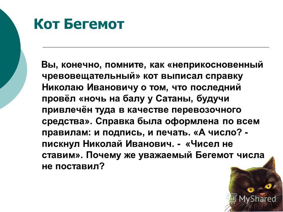 Кот Бегемот Вы, конечно, помните, как «неприкосновенный чревовещательный» кот выписал справку Николаю Ивановичу о том, что последний провёл «ночь на балу у Сатаны, будучи привлечён туда в качестве перевозочного средства». Справка была оформлена по вс