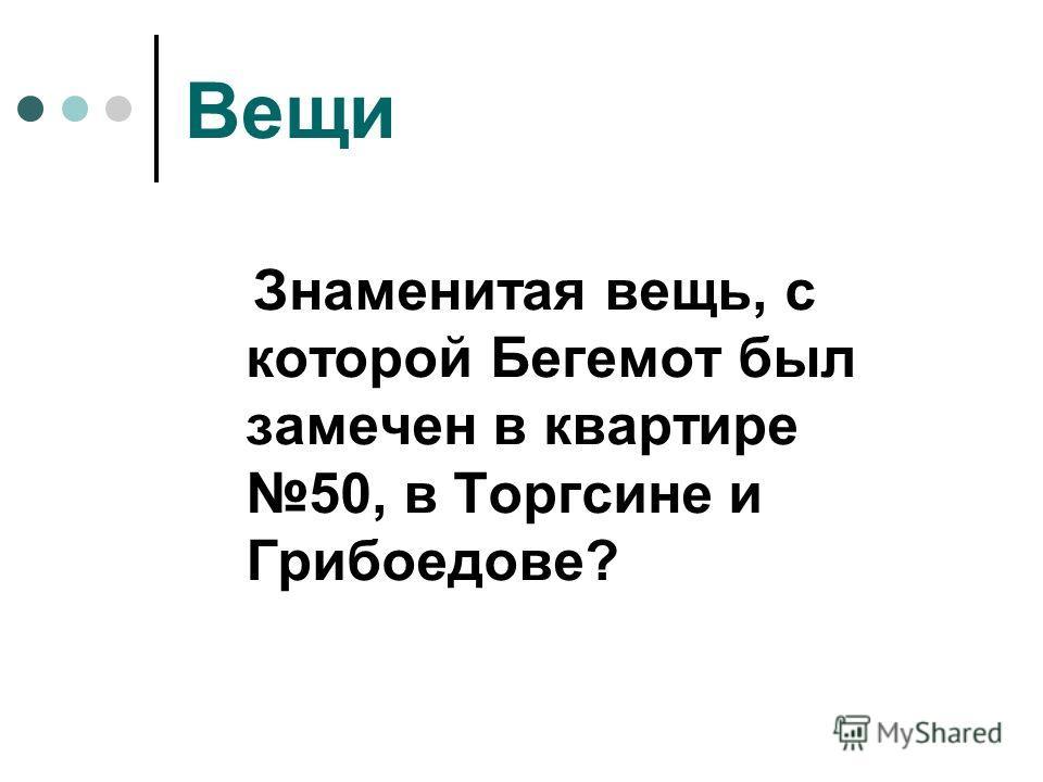 Вещи Знаменитая вещь, с которой Бегемот был замечен в квартире 50, в Торгсине и Грибоедове?