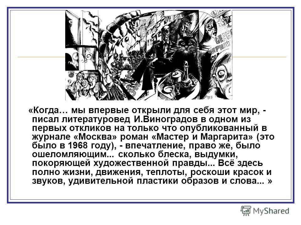 «Когда… мы впервые открыли для себя этот мир, - писал литературовед И.Виноградов в одном из первых откликов на только что опубликованный в журнале «Москва» роман «Мастер и Маргарита» (это было в 1968 году), - впечатление, право же, было ошеломляющим.