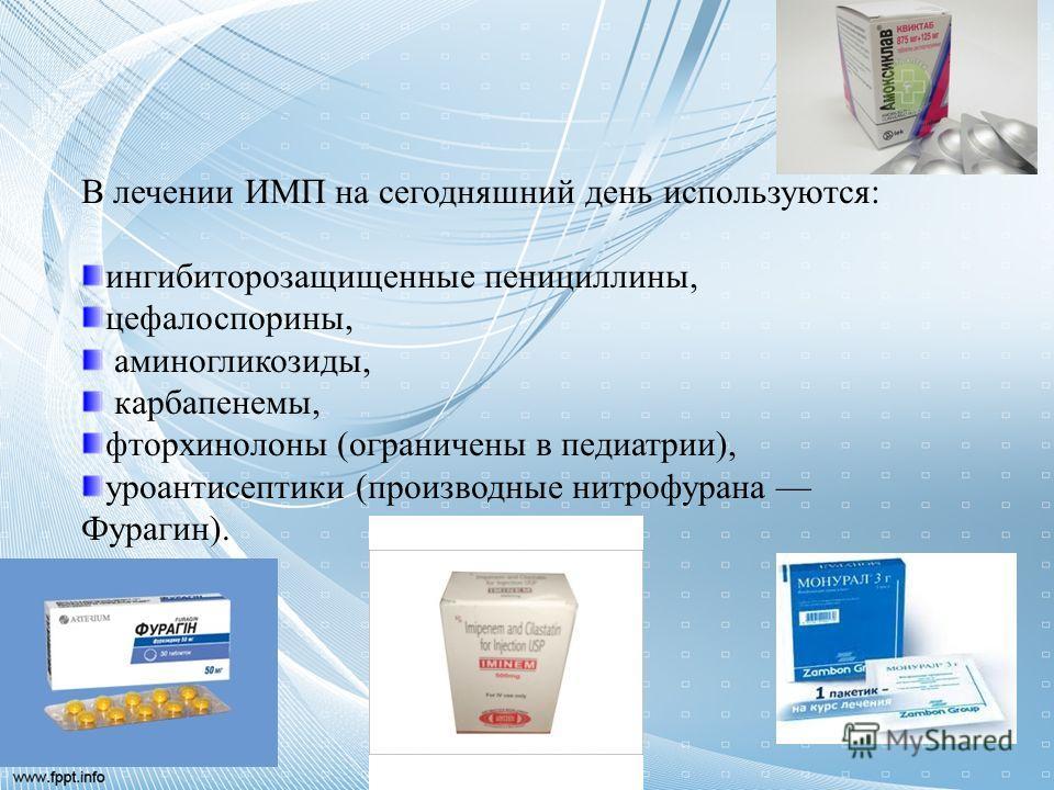 В лечении ИМП на сегодняшний день используются: ингибиторозащищенные пенициллины, цефалоспорины, аминогликозиды, карбапенемы, фторхинолоны (ограничены в педиатрии), уроантисептики (производные нитрофурана Фурагин).