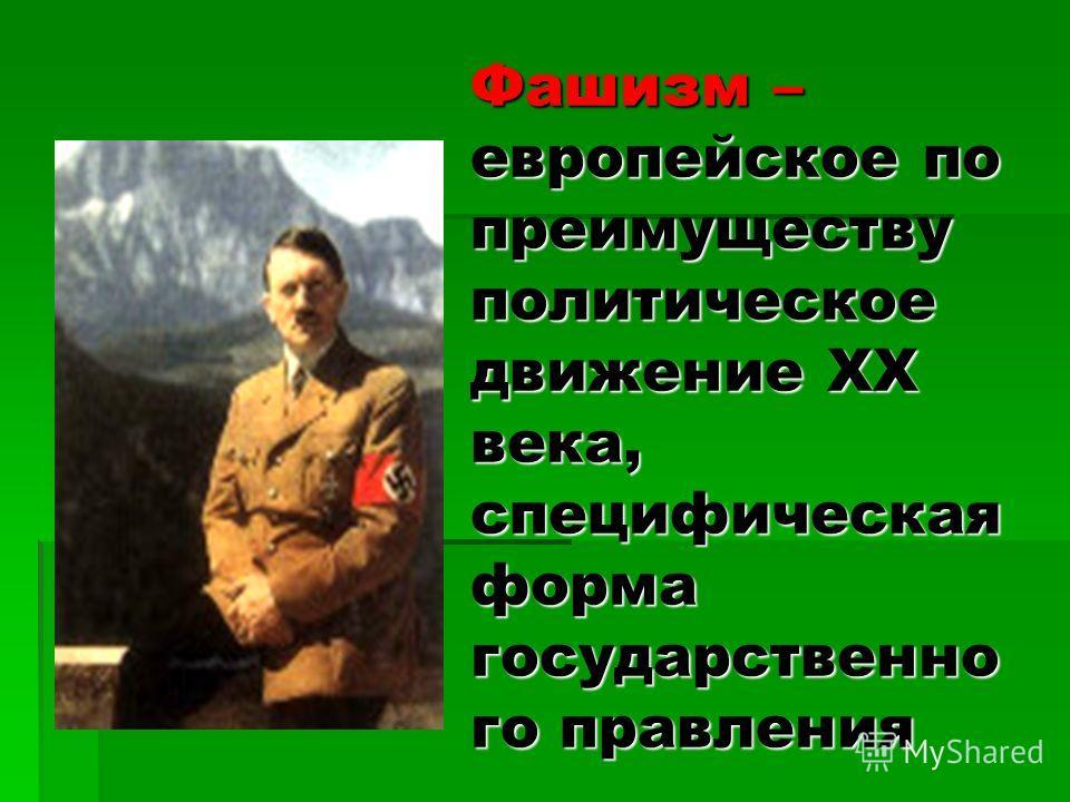 Фашизм – европейское по преимуществу политическое движение XX века, специфическая форма государственно го правления