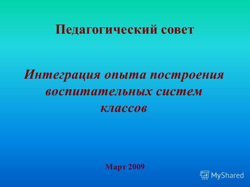 Интеграция опыта построения воспитательных систем классов Март 2009 Педагогический совет