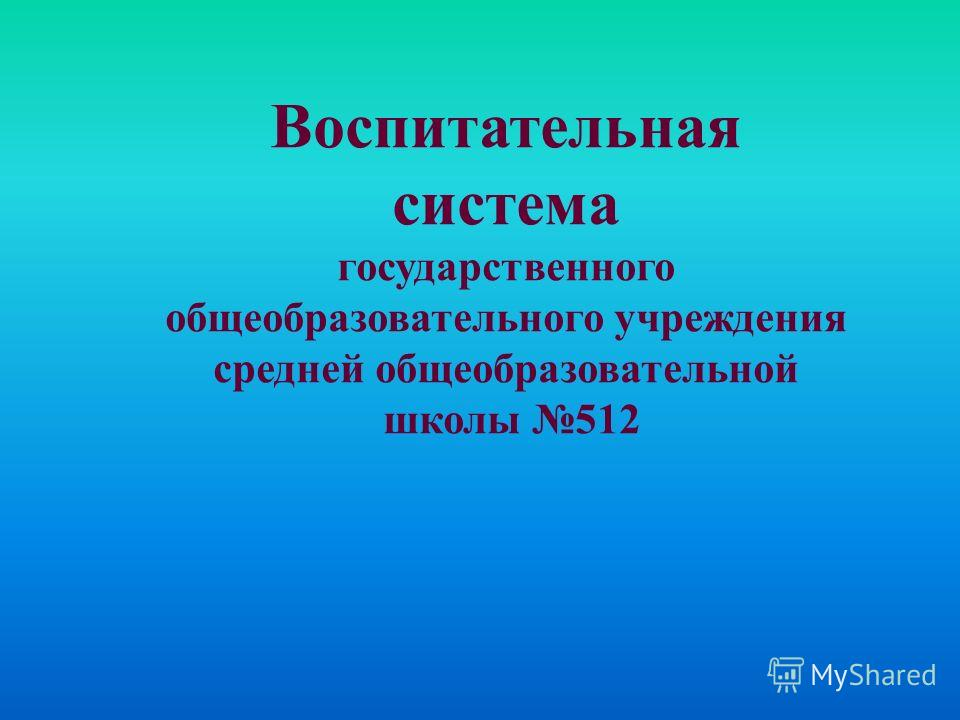 Воспитательная система государственного общеобразовательного учреждения средней общеобразовательной школы 512