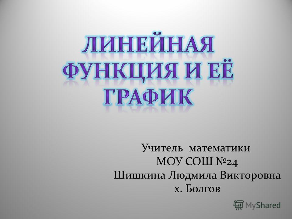 Учитель математики МОУ СОШ 24 Шишкина Людмила Викторовна х. Болгов