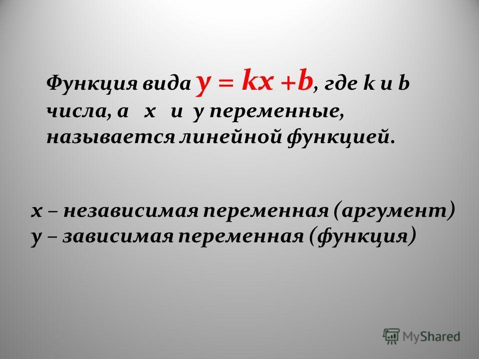 Функция вида y = kx +b, где k и b числа, а x и y переменные, называется линейной функцией. x – независимая переменная (аргумент) y – зависимая переменная (функция)