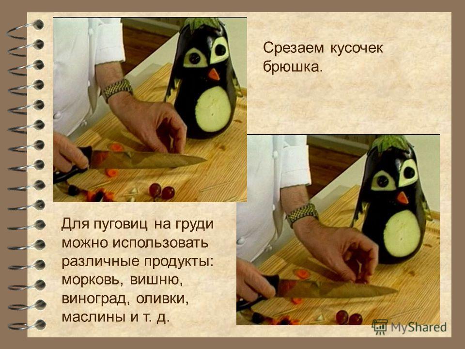 Срезаем кусочек брюшка. Для пуговиц на груди можно использовать различные продукты: морковь, вишню, виноград, оливки, маслины и т. д.