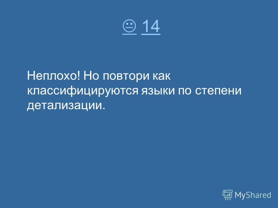 14 14 Неплохо! Но повтори как классифицируются языки по степени детализации.