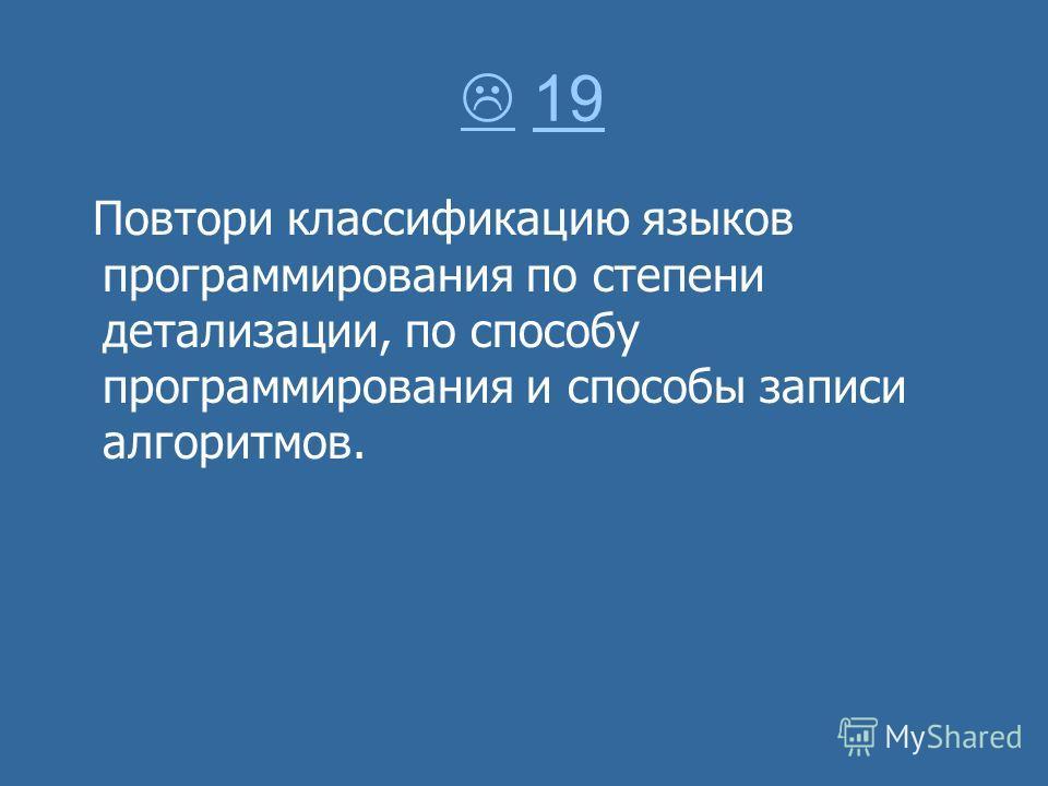 19 19 Повтори классификацию языков программирования по степени детализации, по способу программирования и способы записи алгоритмов.
