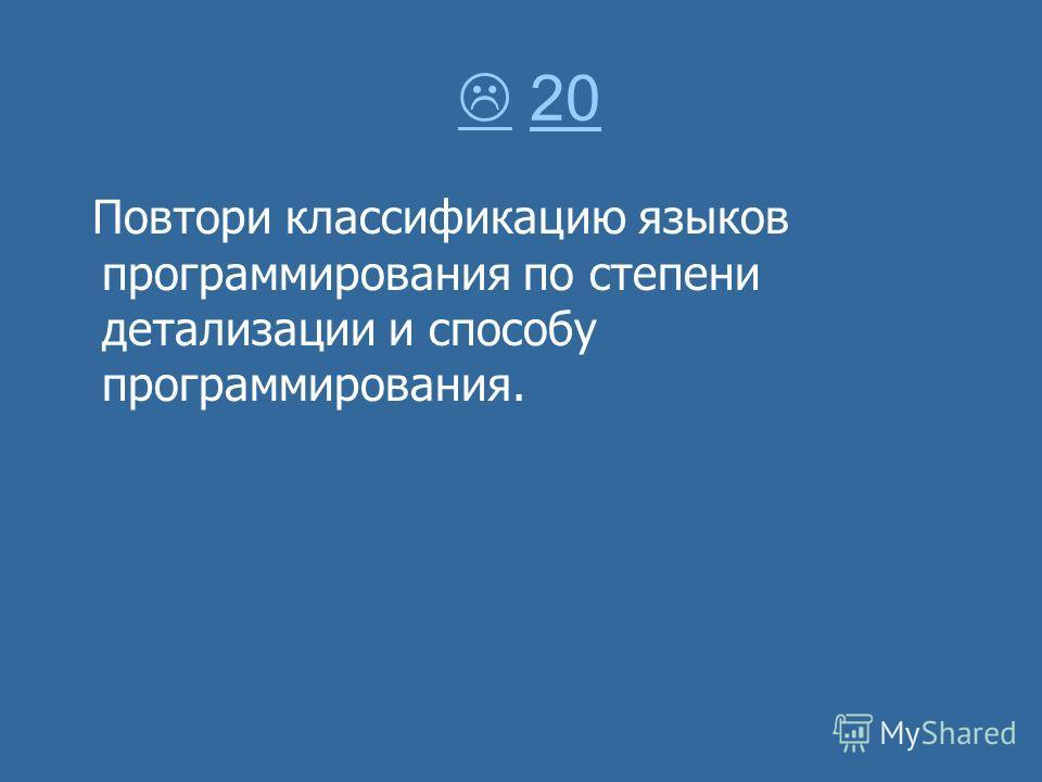 20 20 Повтори классификацию языков программирования по степени детализации и способу программирования.