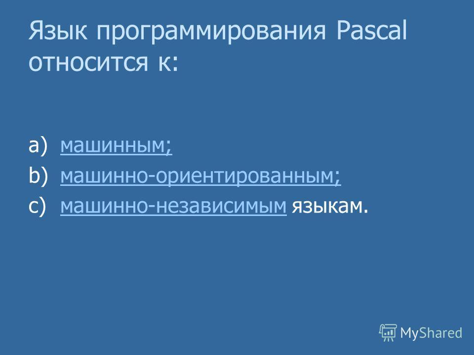 Язык программирования Pascal относится к: a)машинным;машинным; b)машинно-ориентированным;машинно-ориентированным; c)машинно-независимым языкам.машинно-независимым
