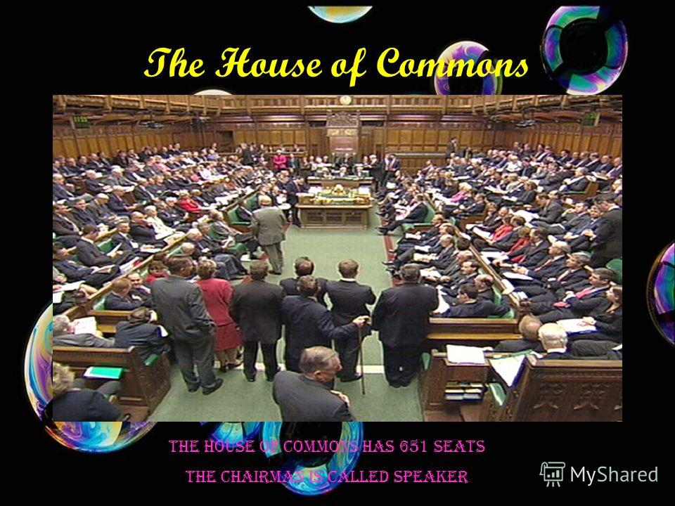 The House of Commons The House of Commons has 651 seats The chairman is called speaker