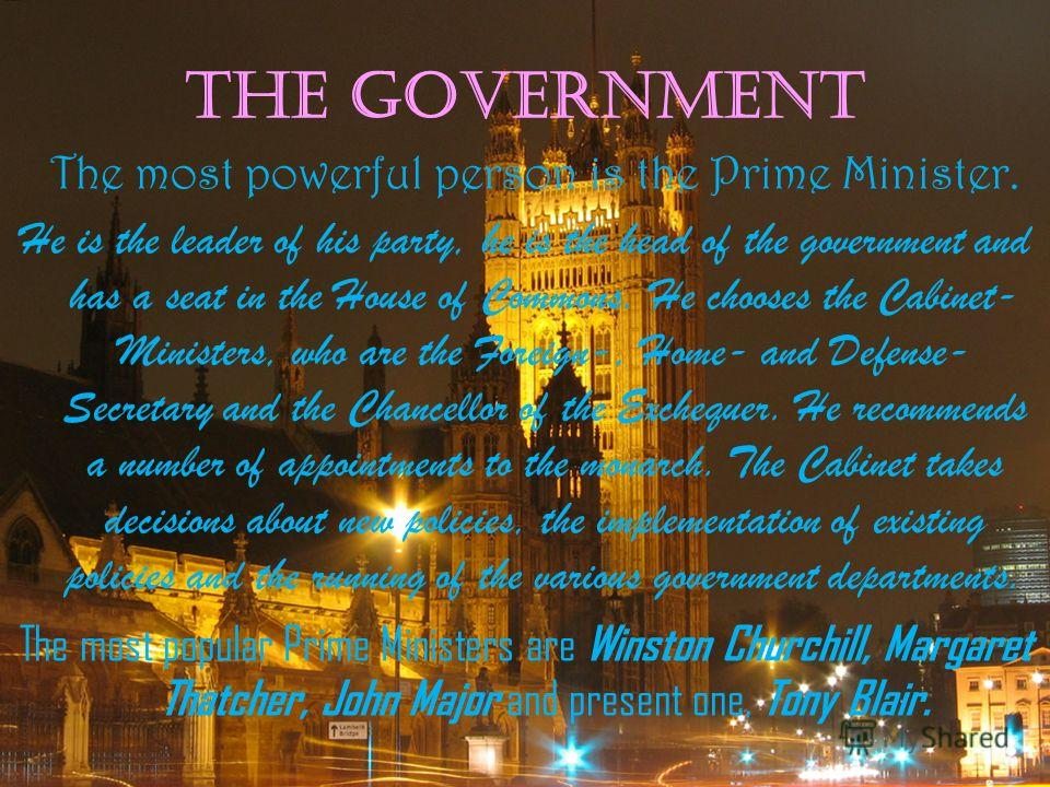 The Government The most powerful person is the Prime Minister. He is the leader of his party, he is the head of the government and has a seat in the House of Commons. He chooses the Cabinet- Ministers, who are the Foreign-, Home- and Defense- Secreta