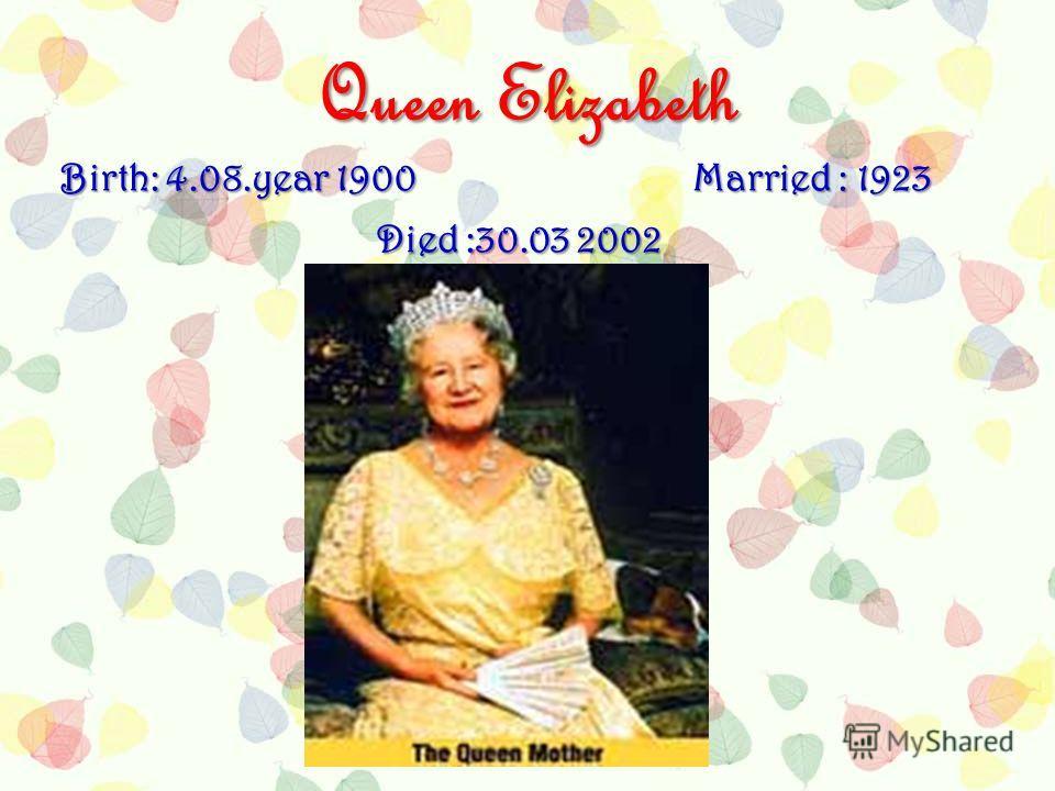 Queen Elizabeth Birth: 4.08.year 1900Married : 1923 Died :30.03 2002