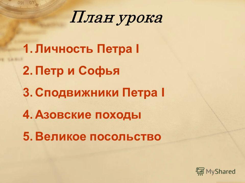 План урока 1.Личность Петра I 2.Петр и Софья 3.Сподвижники Петра I 4.Азовские походы 5.Великое посольство