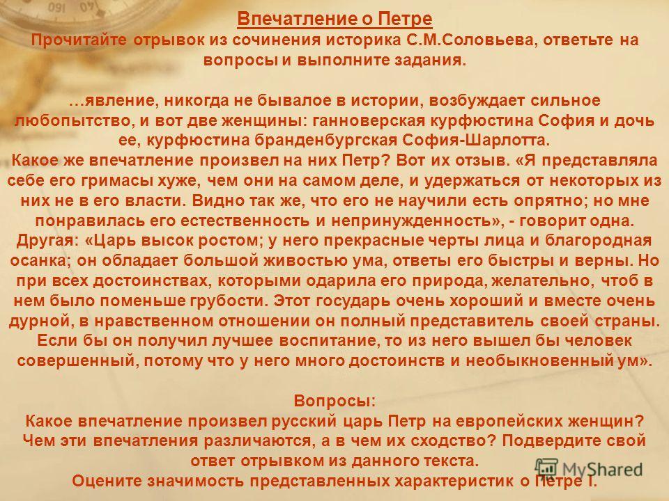 Впечатление о Петре Прочитайте отрывок из сочинения историка С.М.Соловьева, ответьте на вопросы и выполните задания. …явление, никогда не бывалое в истории, возбуждает сильное любопытство, и вот две женщины: ганноверская курфюстина София и дочь ее, к