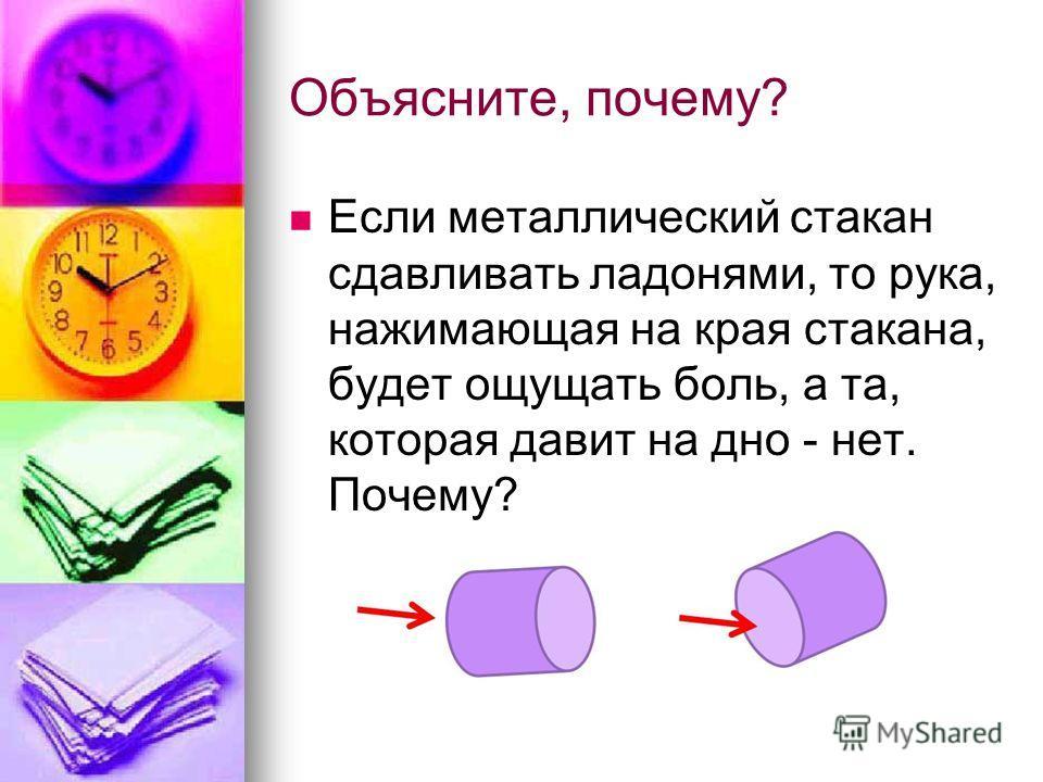 Объясните, почему? Если металлический стакан сдавливать ладонями, то рука, нажимающая на края стакана, будет ощущать боль, а та, которая давит на дно - нет. Почему?