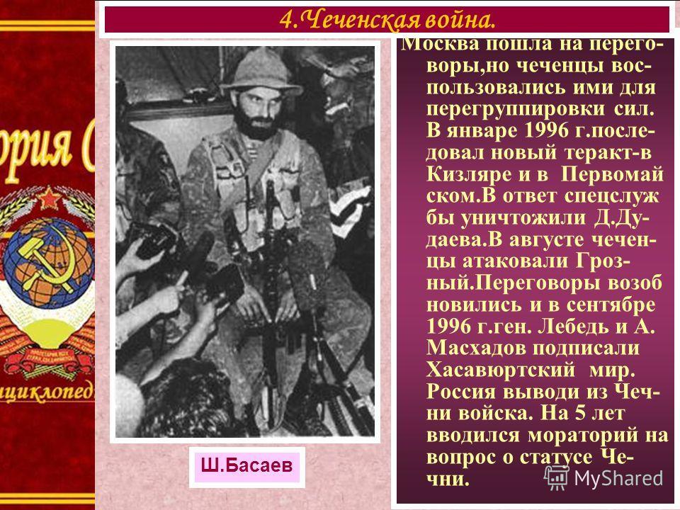 Москва пошла на перего- воры,но чеченцы вос- пользовались ими для перегруппировки сил. В январе 1996 г.после- довал новый теракт-в Кизляре и в Первомай ском.В ответ спецслуж бы уничтожили Д.Ду- даева.В августе чечен- цы атаковали Гроз- ный.Переговоры