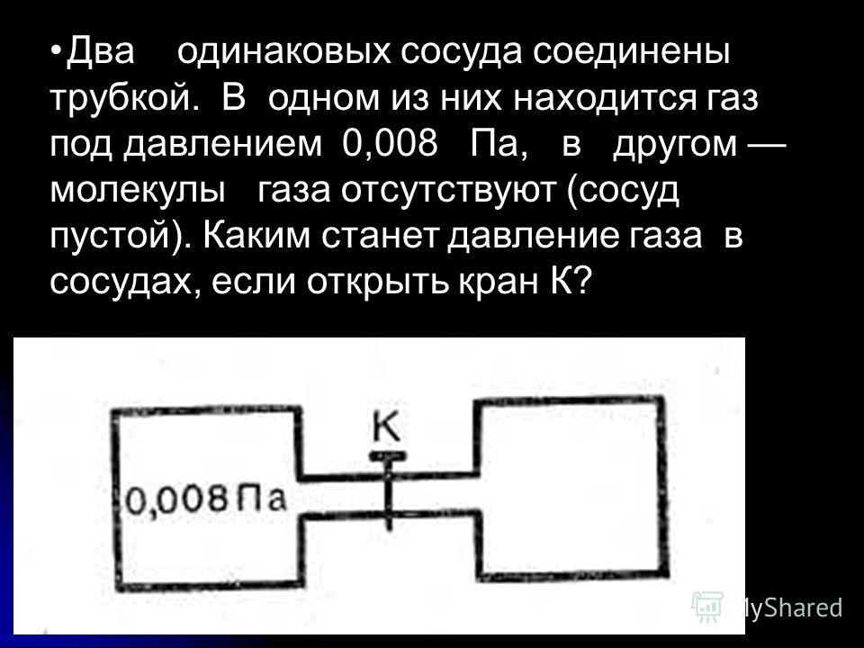 Два одинаковых сосуда соединены трубкой. В одном из них находится газ под давлением 0,008 Па, в другом молекулы газа отсутствуют (сосуд пустой). Каким станет давление газа в сосудах, если открыть кран К?