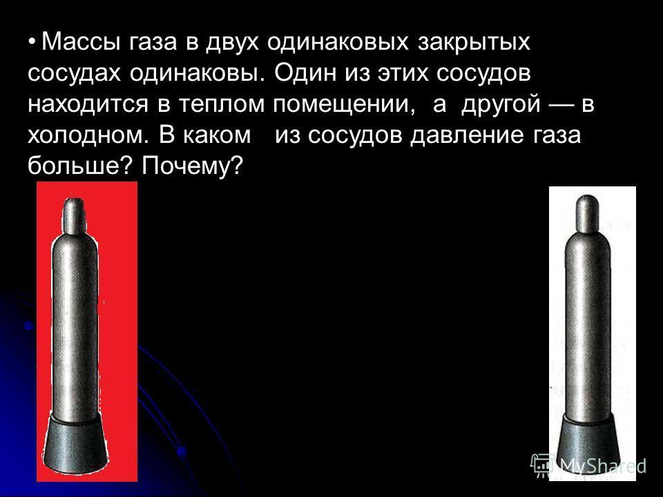 Массы газа в двух одинаковых закрытых сосудах одинаковы. Один из этих сосудов находится в теплом помещении, а другой в холодном. В каком из сосудов давление газа больше? Почему?