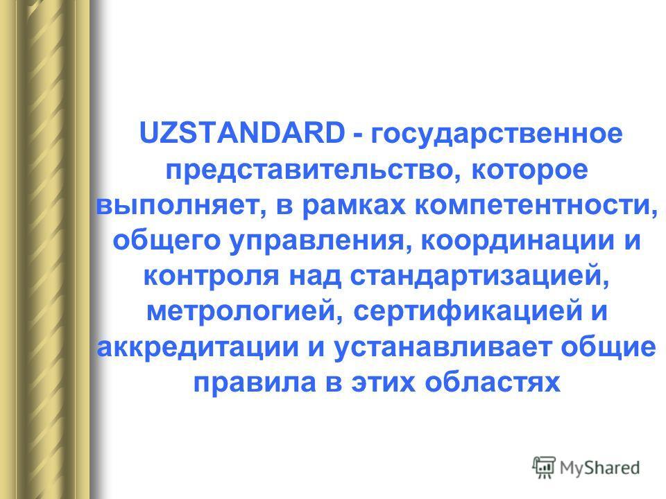 UZSTANDARD - государственное представительство, которое выполняет, в рамках компетентности, общего управления, координации и контроля над стандартизацией, метрологией, сертификацией и аккредитации и устанавливает общие правила в этих областях