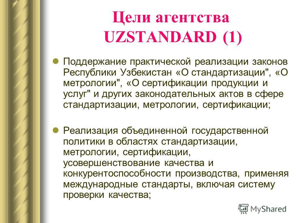 Цели агентства UZSTANDARD (1) Поддержание практической реализации законов Республики Узбекистан «О стандартизации
