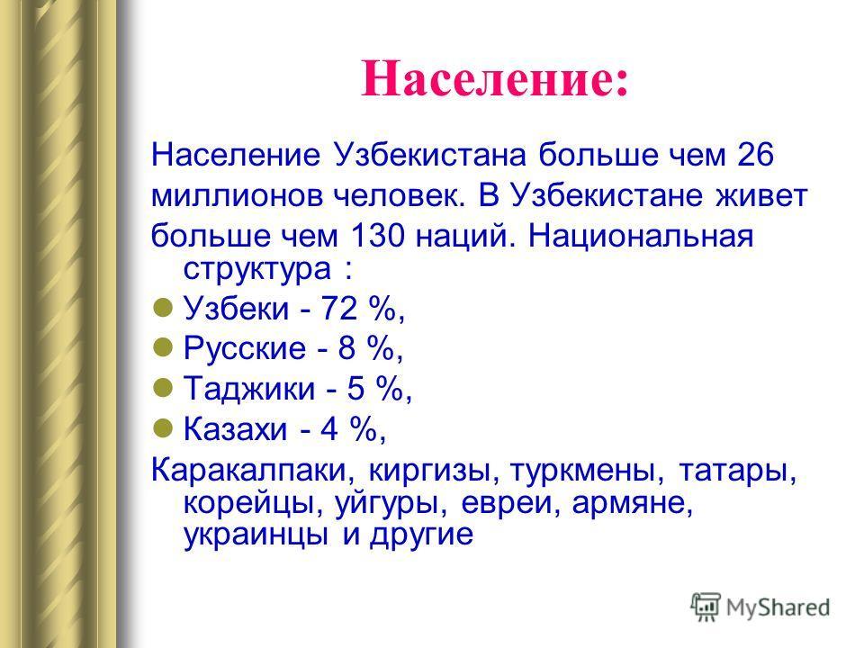 Население: Население Узбекистана больше чем 26 миллионов человек. В Узбекистане живет больше чем 130 наций. Национальная структура : Узбеки - 72 %, Русские - 8 %, Taджики - 5 %, Казахи - 4 %, Каракалпаки, киргизы, туркмены, татары, корейцы, уйгуры, е