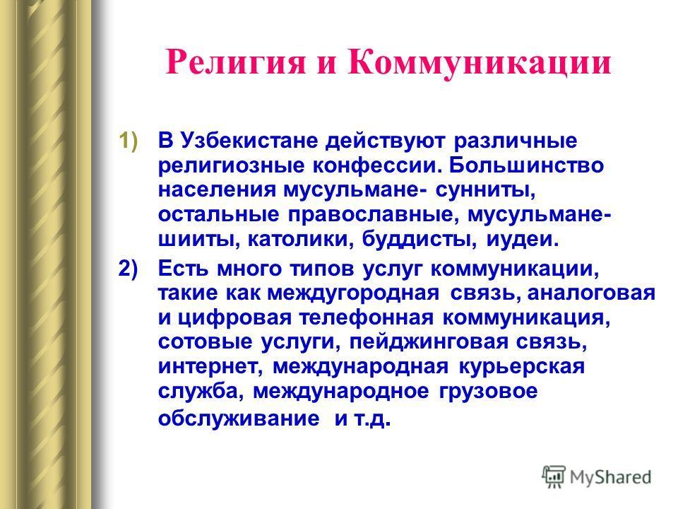 Религия и Коммуникации 1)В Узбекистане действуют различные религиозные конфессии. Большинство населения мусульмане- сунниты, остальные православные, мусульмане- шииты, католики, буддисты, иудеи. 2)Есть много типов услуг коммуникации, такие как междуг