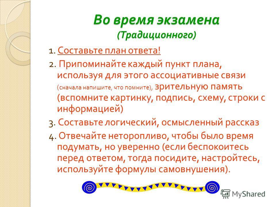 Во время экзамена ( Традиционного ) 1. Составьте план ответа ! 2. Припоминайте каждый пункт плана, используя для этого ассоциативные связи ( сначала напишите, что помните ), зрительную память ( вспомните картинку, подпись, схему, строки с информацией