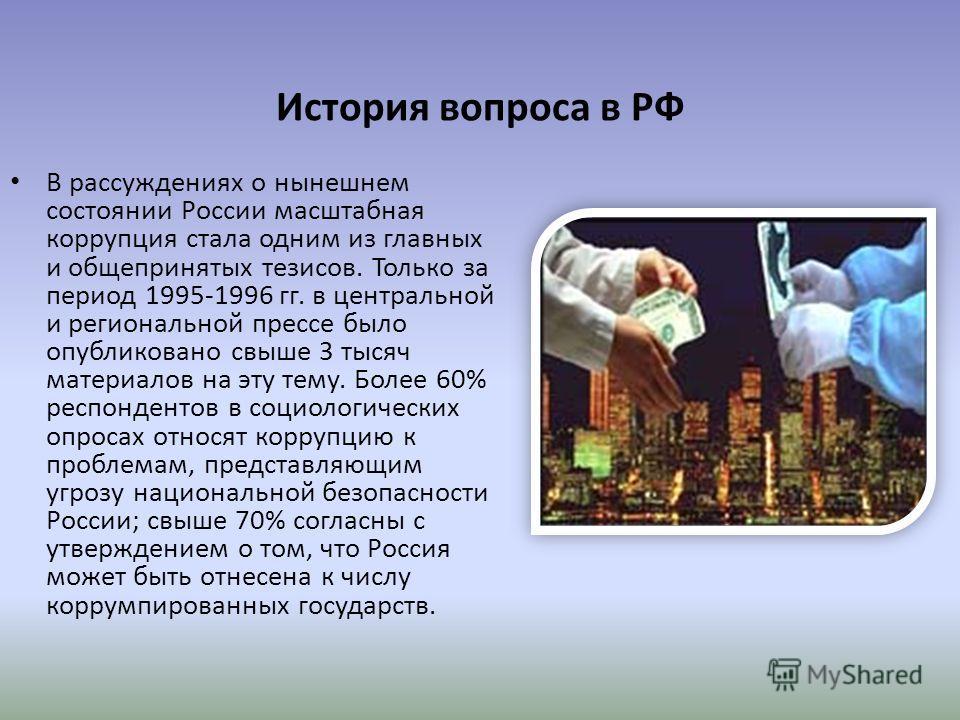 История вопроса в РФ В рассуждениях о нынешнем состоянии России масштабная коррупция стала одним из главных и общепринятых тезисов. Только за период 1995-1996 гг. в центральной и региональной прессе было опубликовано свыше 3 тысяч материалов на эту т
