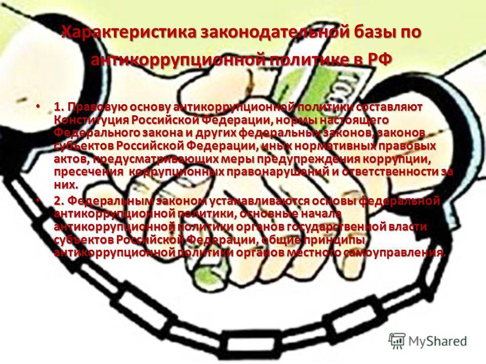 Характеристика законодательной базы по антикоррупционной политике в РФ 1. Правовую основу антикоррупционной политики составляют Конституция Российской Федерации, нормы настоящего Федерального закона и других федеральных законов, законов субъектов Рос