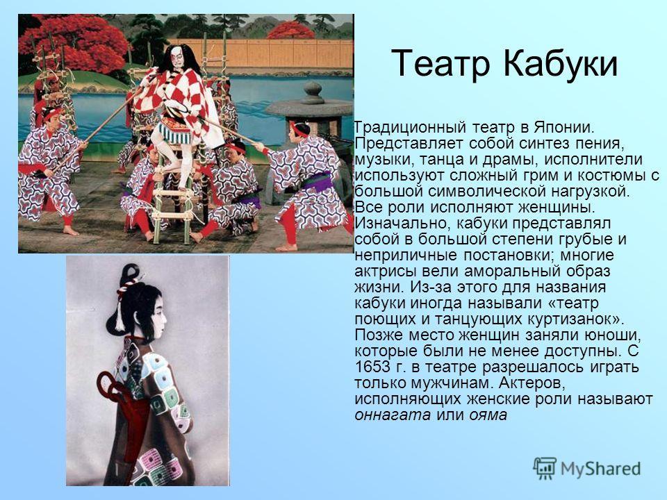 Театр Кабуки Традиционный театр в Японии. Представляет собой синтез пения, музыки, танца и драмы, исполнители используют сложный грим и костюмы с большой символической нагрузкой. Все роли исполняют женщины. Изначально, кабуки представлял собой в боль