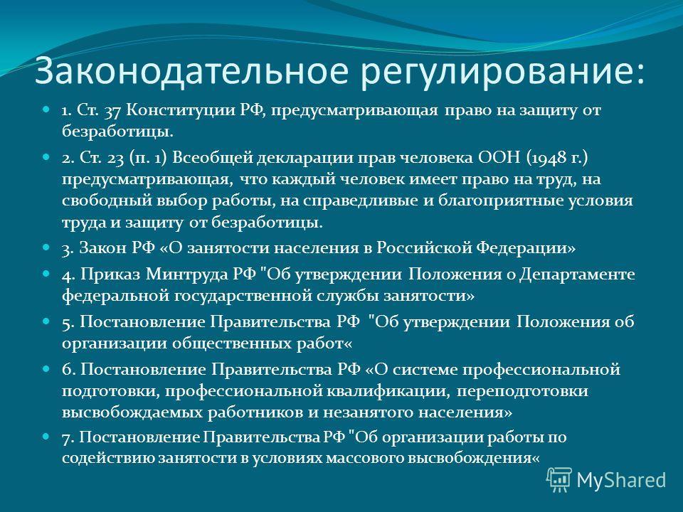 Законодательное регулирование: 1. Ст. 37 Конституции РФ, предусматривающая право на защиту от безработицы. 2. Ст. 23 (п. 1) Всеобщей декларации прав человека ООН (1948 г.) предусматривающая, что каждый человек имеет право на труд, на свободный выбор