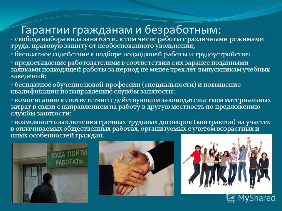 Гарантии гражданам и безработным: свобода выбора вида занятости, в том числе работы с различными режимами труда, правовую защиту от необоснованного увольнения; бесплатное содействие в подборе подходящей работы и трудоустройстве; предоставление работо