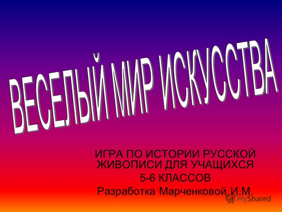 ИГРА ПО ИСТОРИИ РУССКОЙ ЖИВОПИСИ ДЛЯ УЧАЩИХСЯ 5-6 КЛАССОВ Разработка Марченковой И.М.