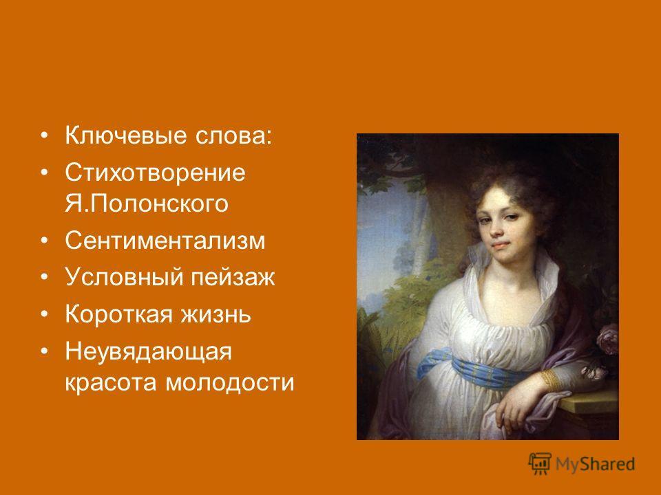 Ключевые слова: Стихотворение Я.Полонского Сентиментализм Условный пейзаж Короткая жизнь Неувядающая красота молодости