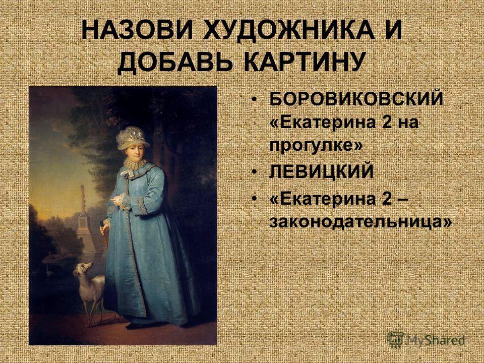 НАЗОВИ ХУДОЖНИКА И ДОБАВЬ КАРТИНУ БОРОВИКОВСКИЙ «Екатерина 2 на прогулке» ЛЕВИЦКИЙ «Екатерина 2 – законодательница»