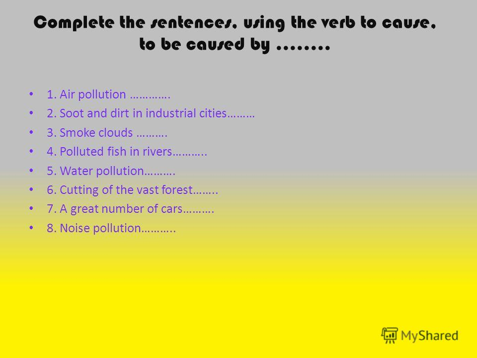 Complete the sentences, using the verb to cause, to be caused by …….. 1. Air pollution …………. 2. Soot and dirt in industrial cities……… 3. Smoke clouds ………. 4. Polluted fish in rivers……….. 5. Water pollution………. 6. Cutting of the vast forest…….. 7. A g