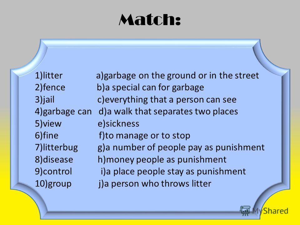 Match: 1)litter a)garbage on the ground or in the street 2)fence b)a special can for garbage 3)jail c)everything that a person can see 4)garbage can d)a walk that separates two places 5)view e)sickness 6)fine f)to manage or to stop 7)litterbug g)a nu