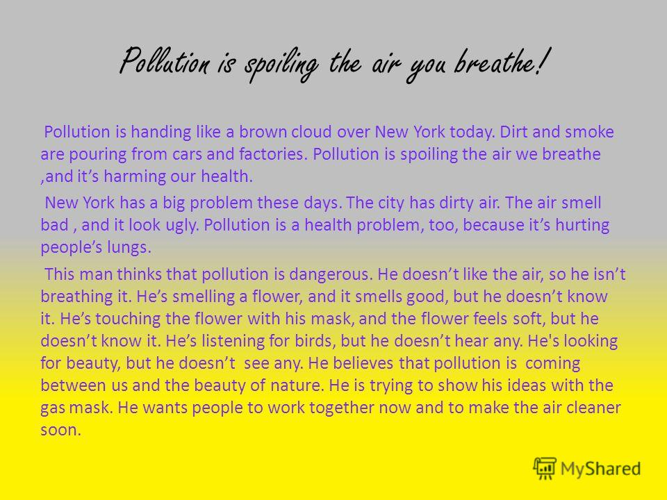 Pollution is spoiling the air you breathe! Pollution is handing like a brown cloud over New York today. Dirt and smoke are pouring from cars and factories. Pollution is spoiling the air we breathe,and its harming our health. New York has a big proble