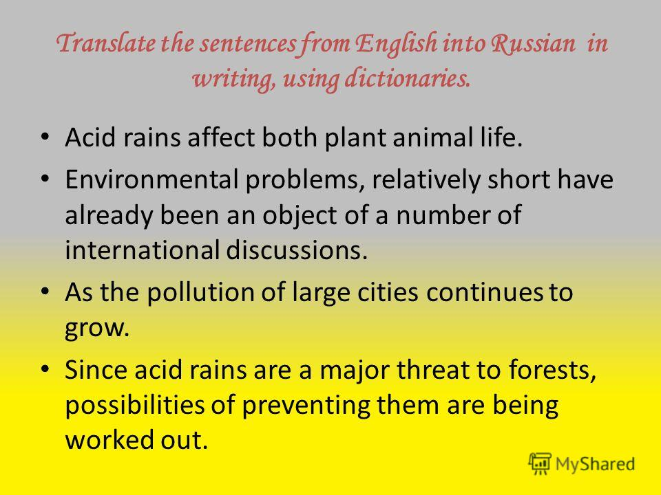 Translate the sentences from English into Russian in writing, using dictionaries. Acid rains affect both plant animal life. Environmental problems, relatively short have already been an object of a number of international discussions. As the pollutio